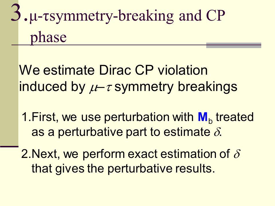 3. μ-τsymmetry-breaking and CP phase We estimate Dirac CP violation induced by  –  symmetry breakings 1.First, we use perturbation with M b treated