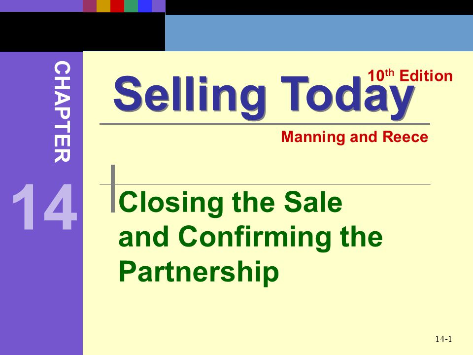 14-1 Closing the Sale and Confirming the Partnership Selling Today 10 th Edition CHAPTER Manning and Reece 14