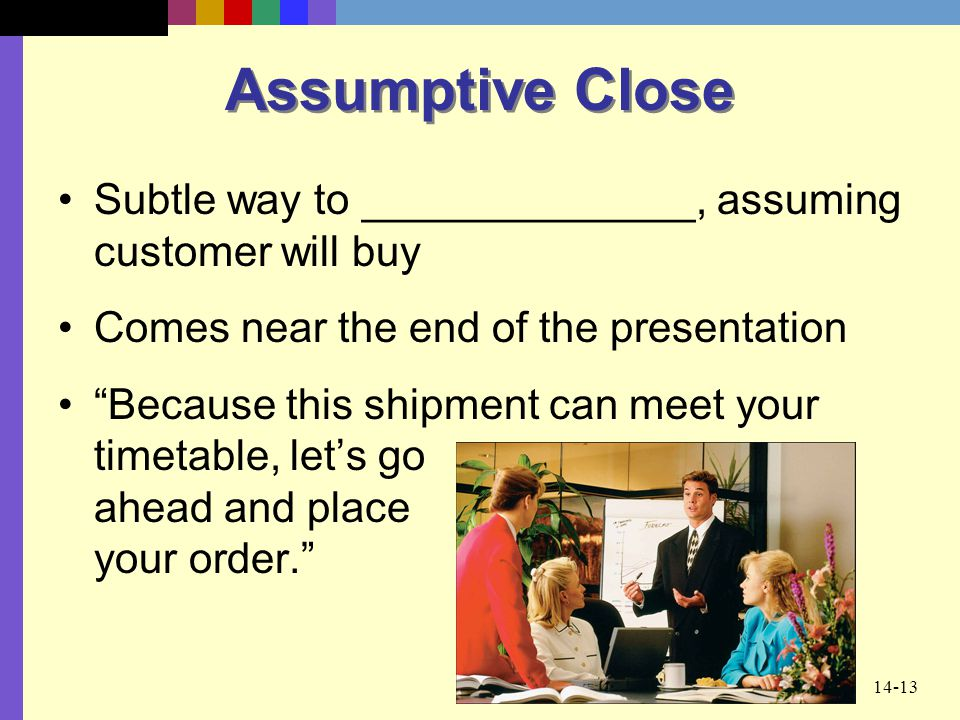 """14-13 Assumptive Close Subtle way to ______________, assuming customer will buy Comes near the end of the presentation """"Because this shipment can meet"""