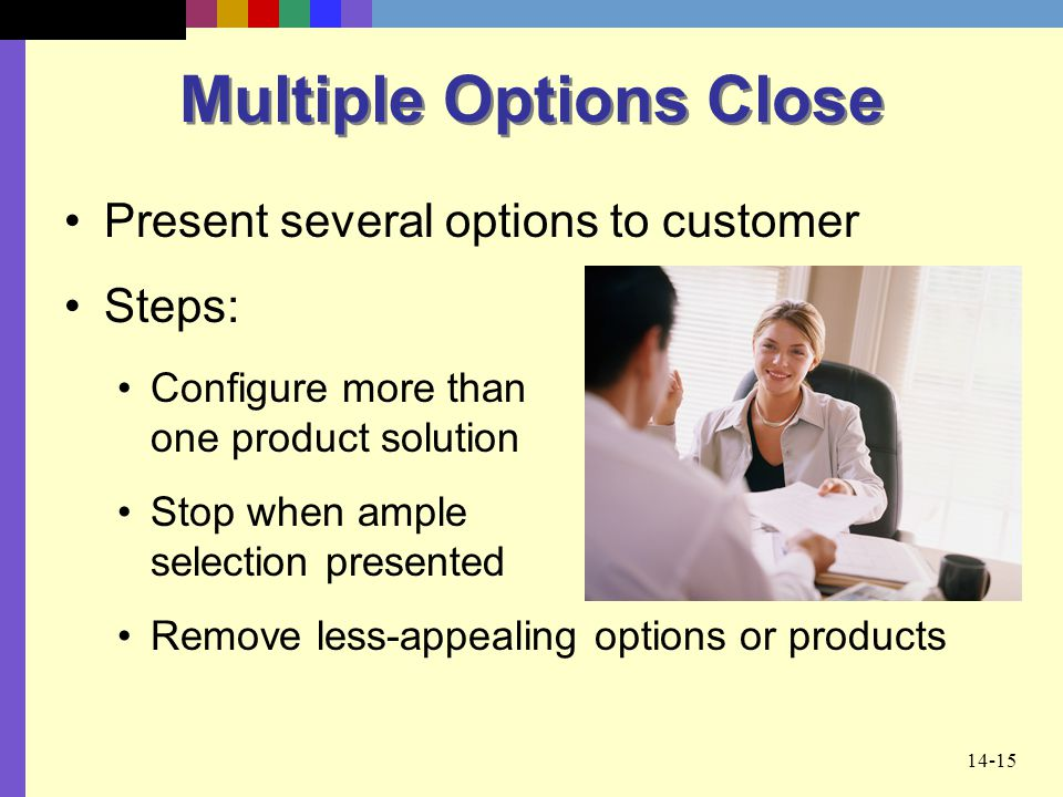 14-15 Multiple Options Close Present several options to customer Steps: Configure more than one product solution Stop when ample selection presented R