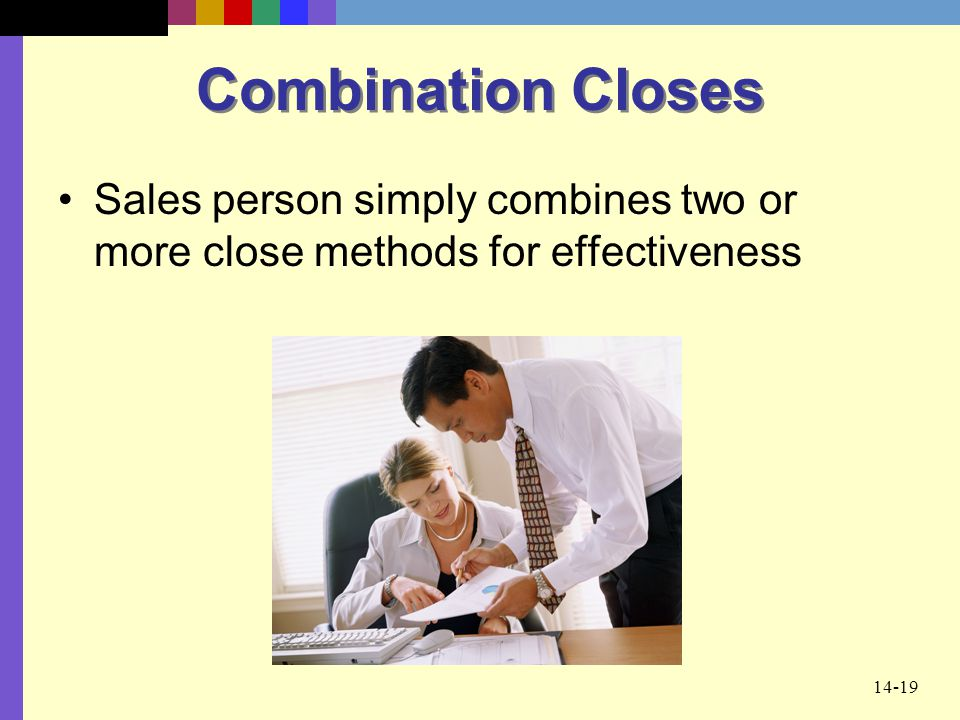 14-19 Combination Closes Sales person simply combines two or more close methods for effectiveness
