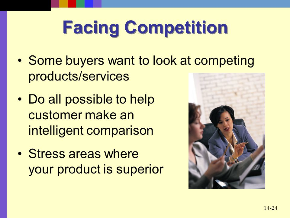 14-24 Facing Competition Some buyers want to look at competing products/services Do all possible to help customer make an intelligent comparison Stres