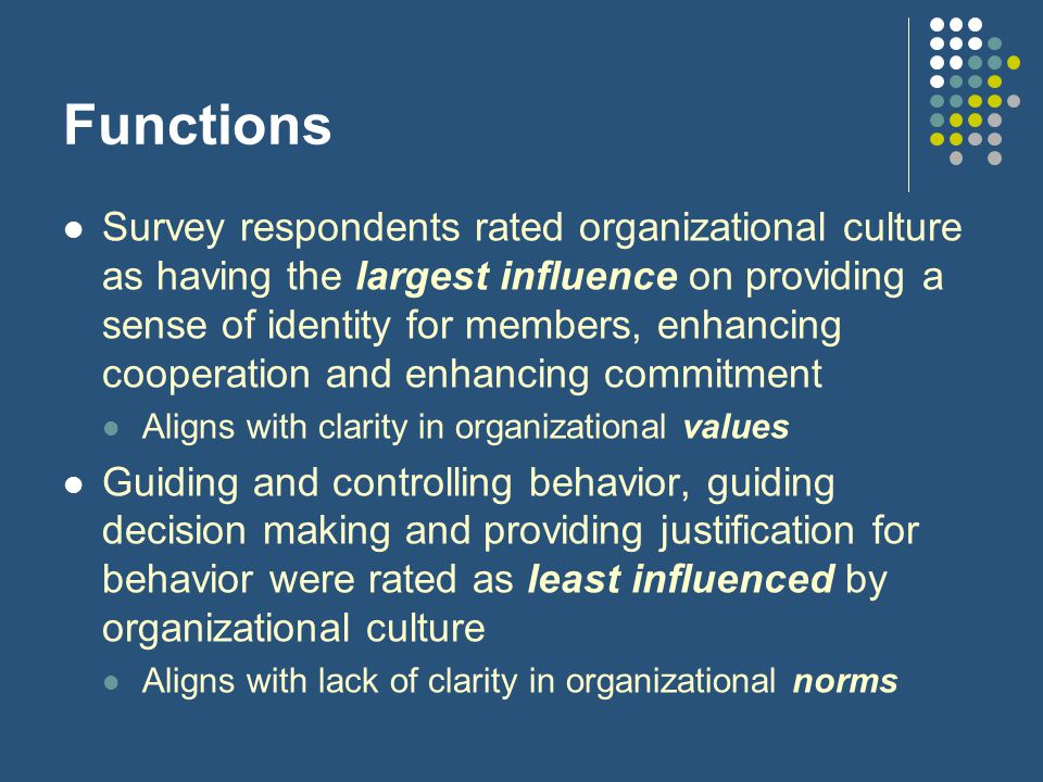 Functions Survey respondents rated organizational culture as having the largest influence on providing a sense of identity for members, enhancing cooperation and enhancing commitment Aligns with clarity in organizational values Guiding and controlling behavior, guiding decision making and providing justification for behavior were rated as least influenced by organizational culture Aligns with lack of clarity in organizational norms
