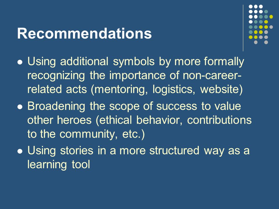Recommendations Using additional symbols by more formally recognizing the importance of non-career- related acts (mentoring, logistics, website) Broadening the scope of success to value other heroes (ethical behavior, contributions to the community, etc.) Using stories in a more structured way as a learning tool