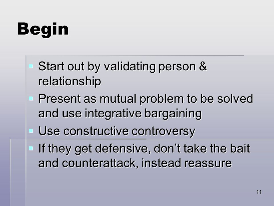 11 Begin  Start out by validating person & relationship  Present as mutual problem to be solved and use integrative bargaining  Use constructive co