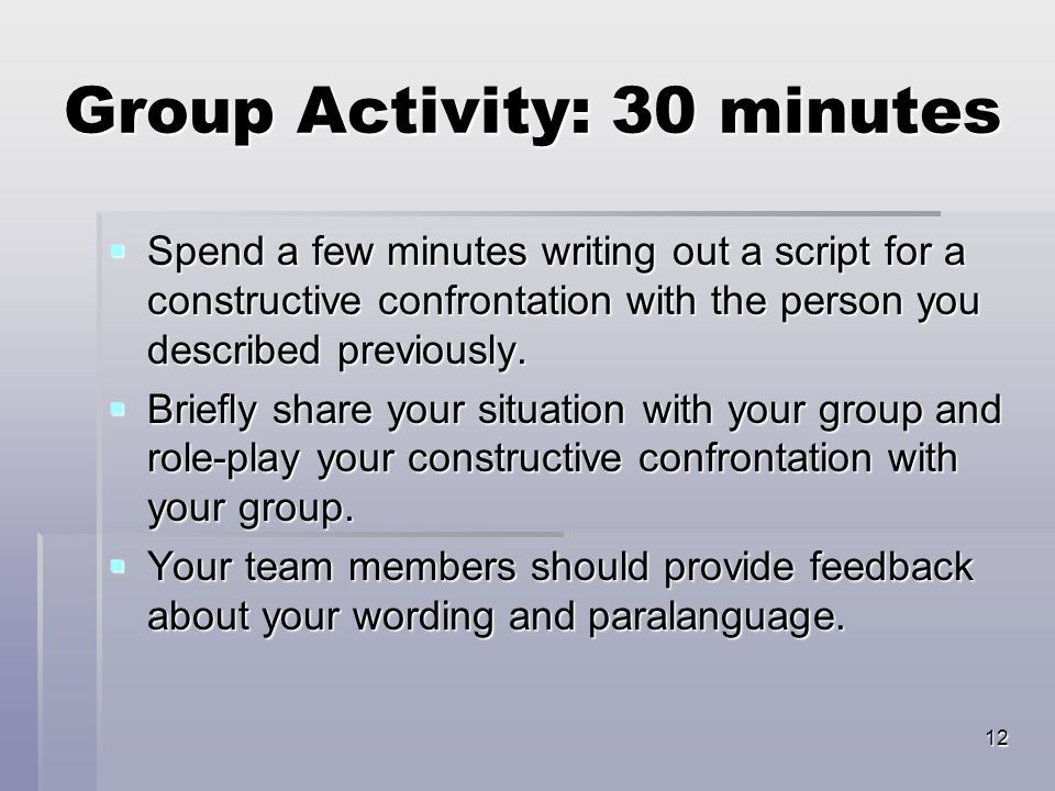 12 Group Activity: 30 minutes  Spend a few minutes writing out a script for a constructive confrontation with the person you described previously. 