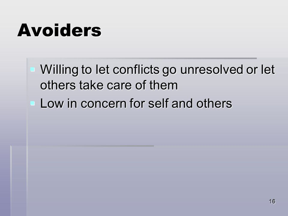 16 Avoiders  Willing to let conflicts go unresolved or let others take care of them  Low in concern for self and others