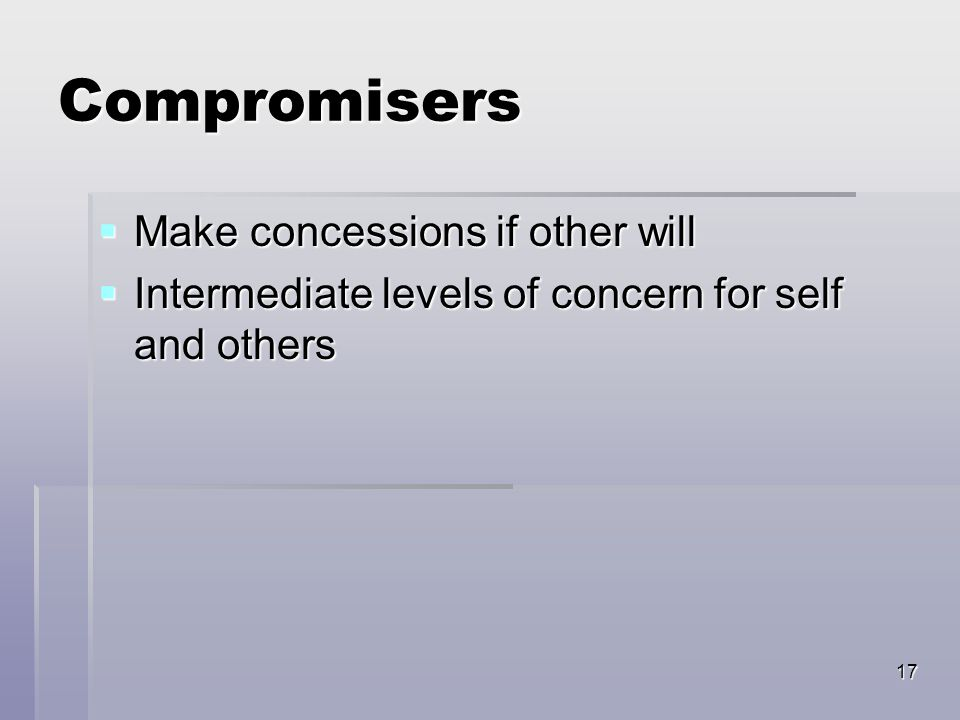17 Compromisers  Make concessions if other will  Intermediate levels of concern for self and others