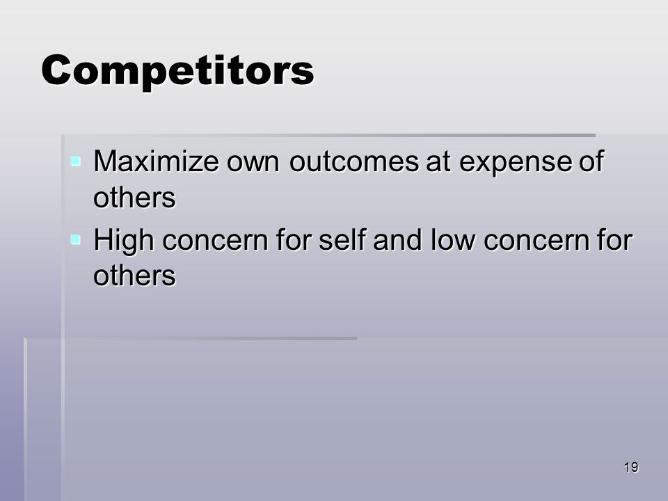 19 Competitors  Maximize own outcomes at expense of others  High concern for self and low concern for others