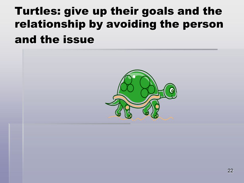 22 Turtles: give up their goals and the relationship by avoiding the person and the issue