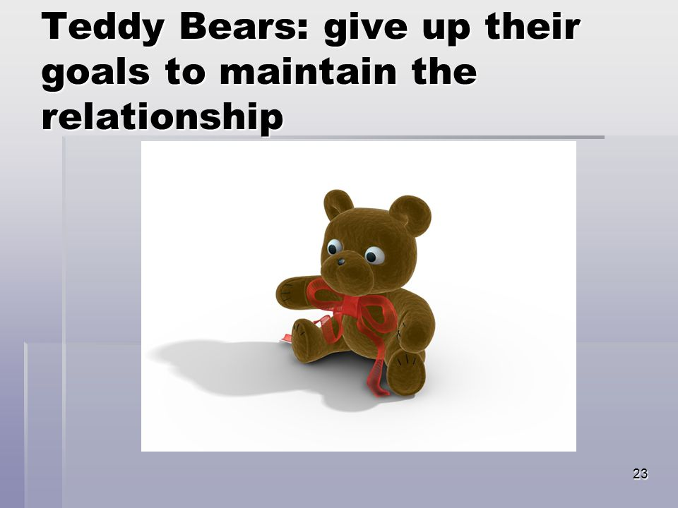 23 Teddy Bears: give up their goals to maintain the relationship
