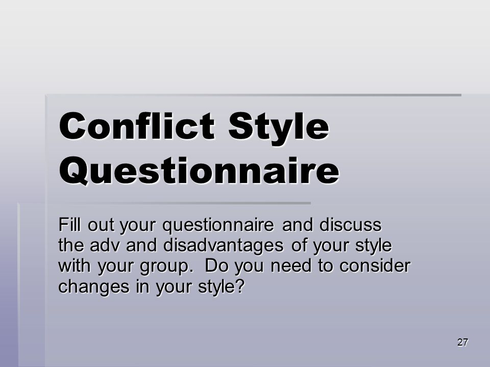 27 Conflict Style Questionnaire Fill out your questionnaire and discuss the adv and disadvantages of your style with your group.