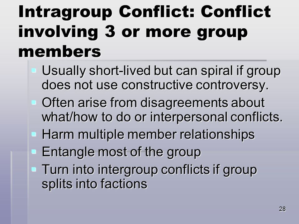28 Intragroup Conflict: Conflict involving 3 or more group members  Usually short-lived but can spiral if group does not use constructive controversy.