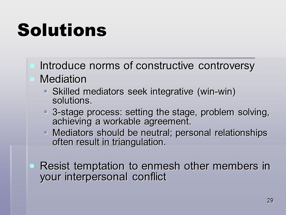29 Solutions  Introduce norms of constructive controversy  Mediation  Skilled mediators seek integrative (win-win) solutions.  3-stage process: se