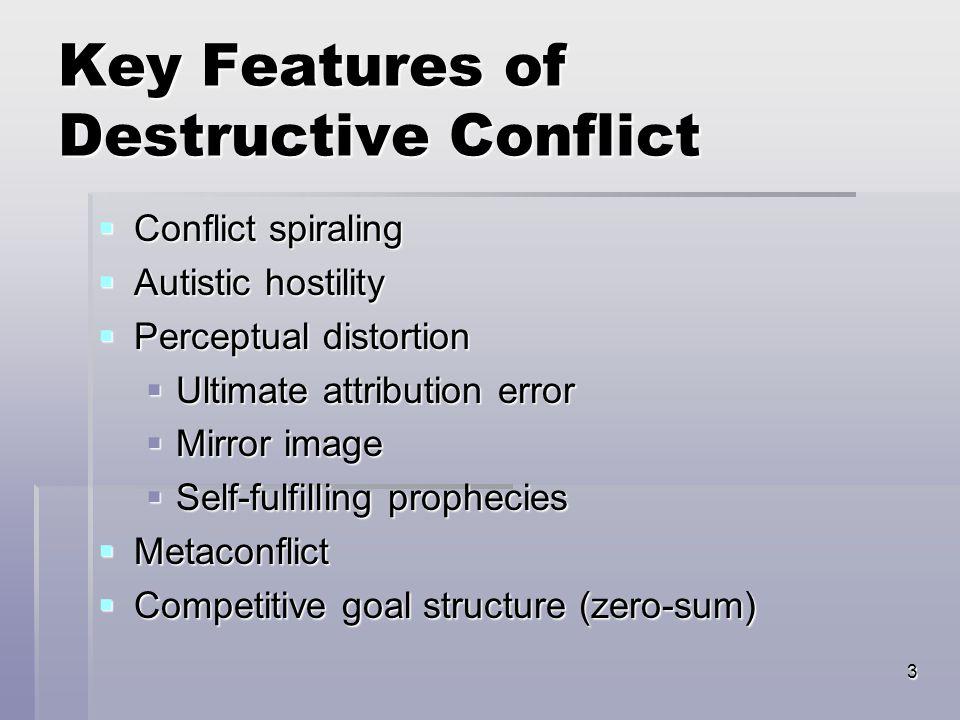 3 Key Features of Destructive Conflict  Conflict spiraling  Autistic hostility  Perceptual distortion  Ultimate attribution error  Mirror image  Self-fulfilling prophecies  Metaconflict  Competitive goal structure (zero-sum)