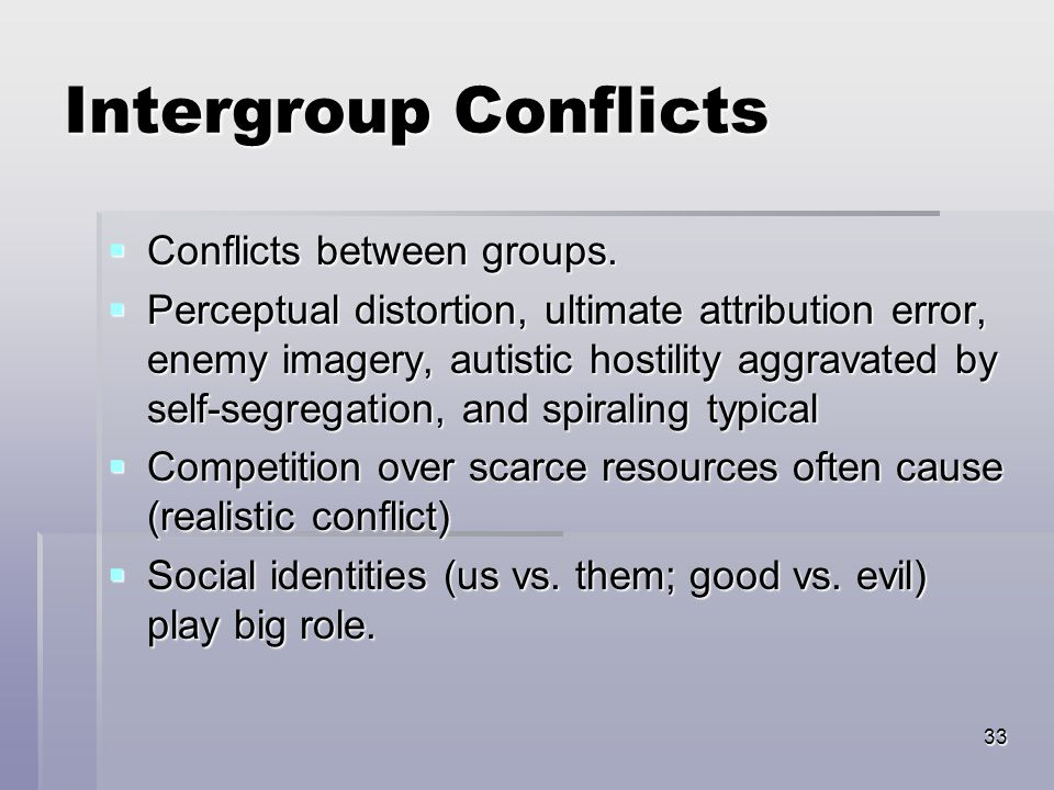 33 Intergroup Conflicts  Conflicts between groups.
