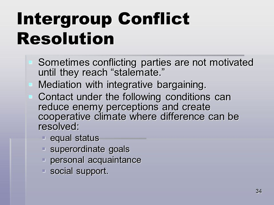 34 Intergroup Conflict Resolution  Sometimes conflicting parties are not motivated until they reach stalemate.  Mediation with integrative bargaining.