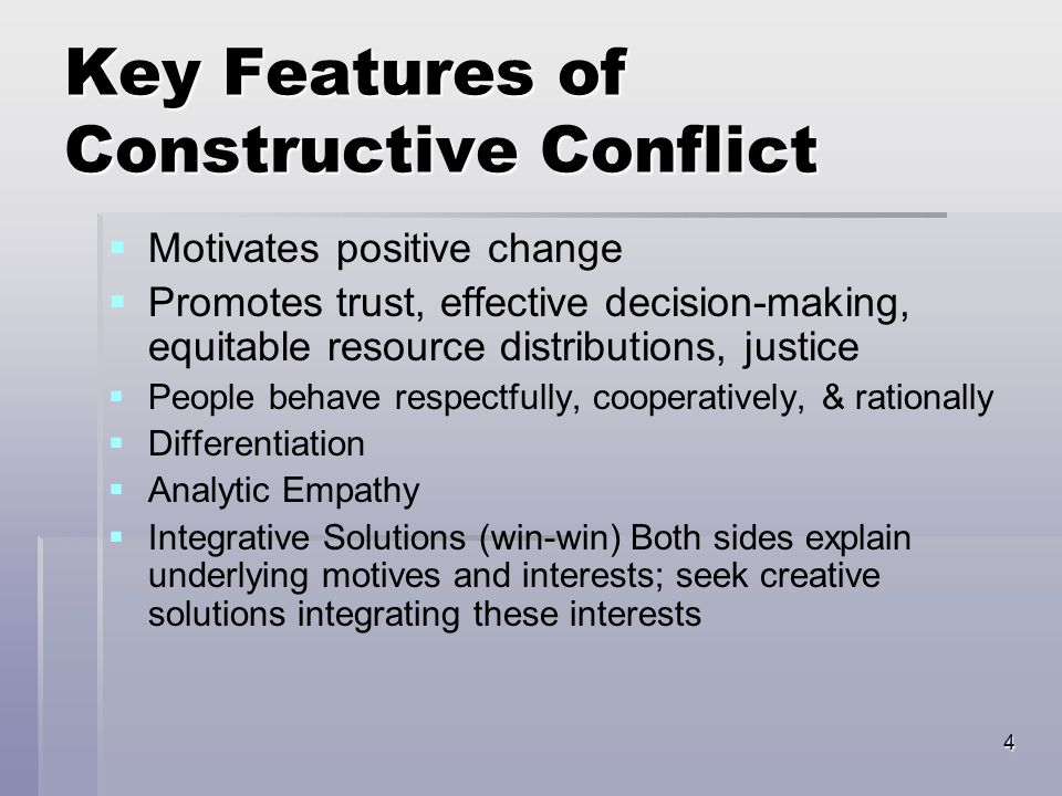 4 Key Features of Constructive Conflict   Motivates positive change   Promotes trust, effective decision-making, equitable resource distributions, justice   People behave respectfully, cooperatively, & rationally   Differentiation   Analytic Empathy   Integrative Solutions (win-win) Both sides explain underlying motives and interests; seek creative solutions integrating these interests