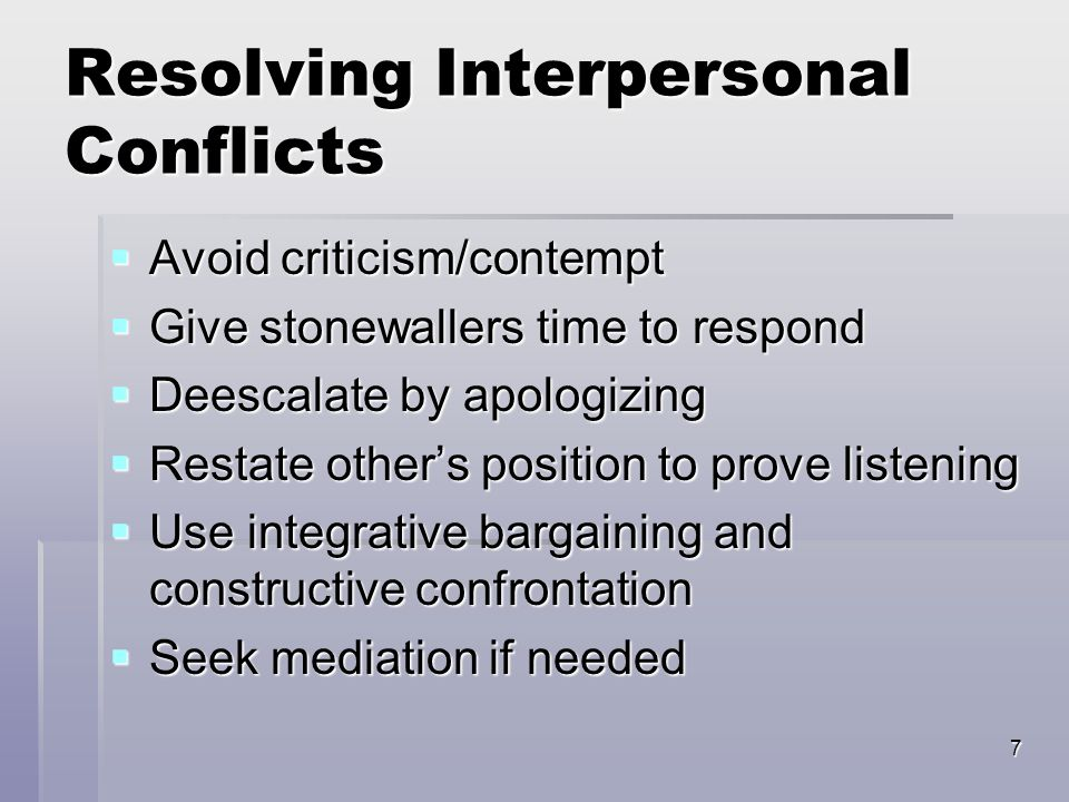 7 Resolving Interpersonal Conflicts  Avoid criticism/contempt  Give stonewallers time to respond  Deescalate by apologizing  Restate other's posit