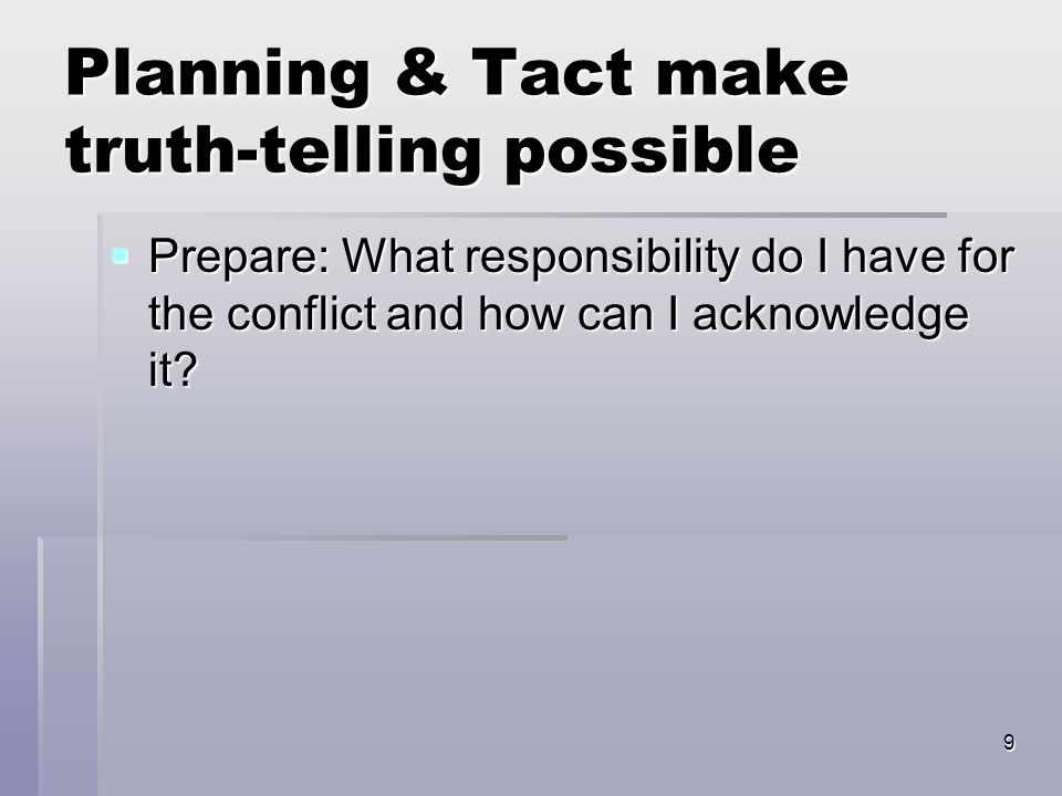 9 Planning & Tact make truth-telling possible  Prepare: What responsibility do I have for the conflict and how can I acknowledge it