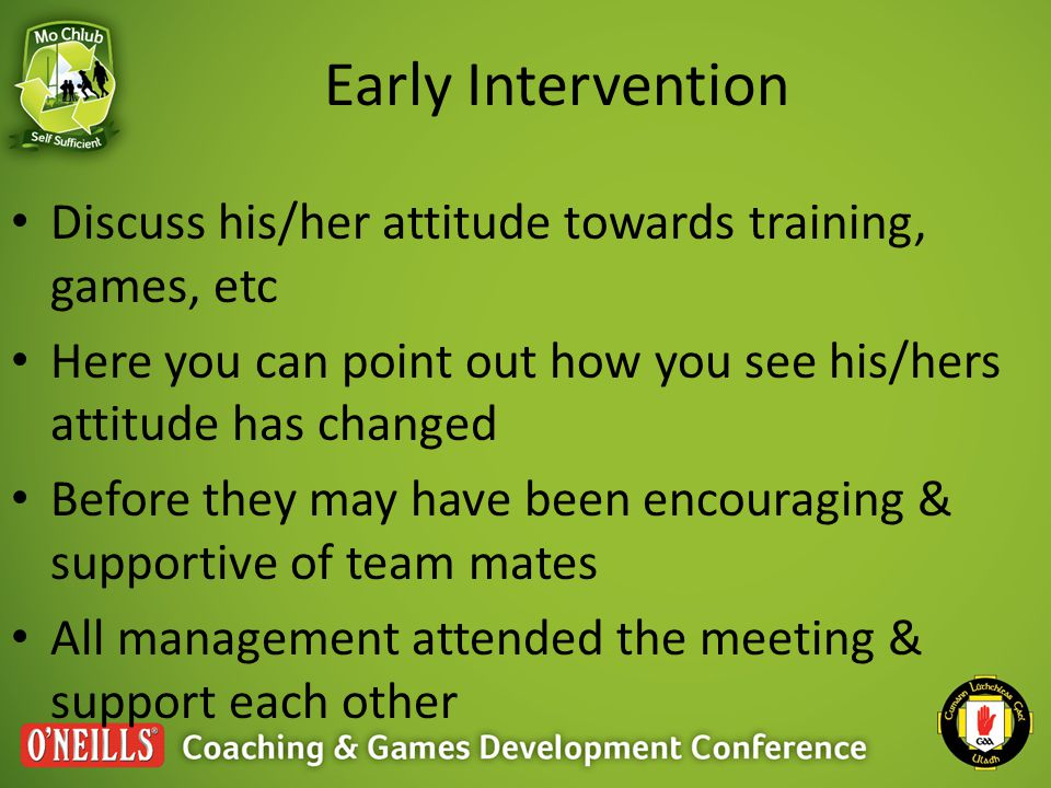 Early Intervention Discuss his/her attitude towards training, games, etc Here you can point out how you see his/hers attitude has changed Before they may have been encouraging & supportive of team mates All management attended the meeting & support each other