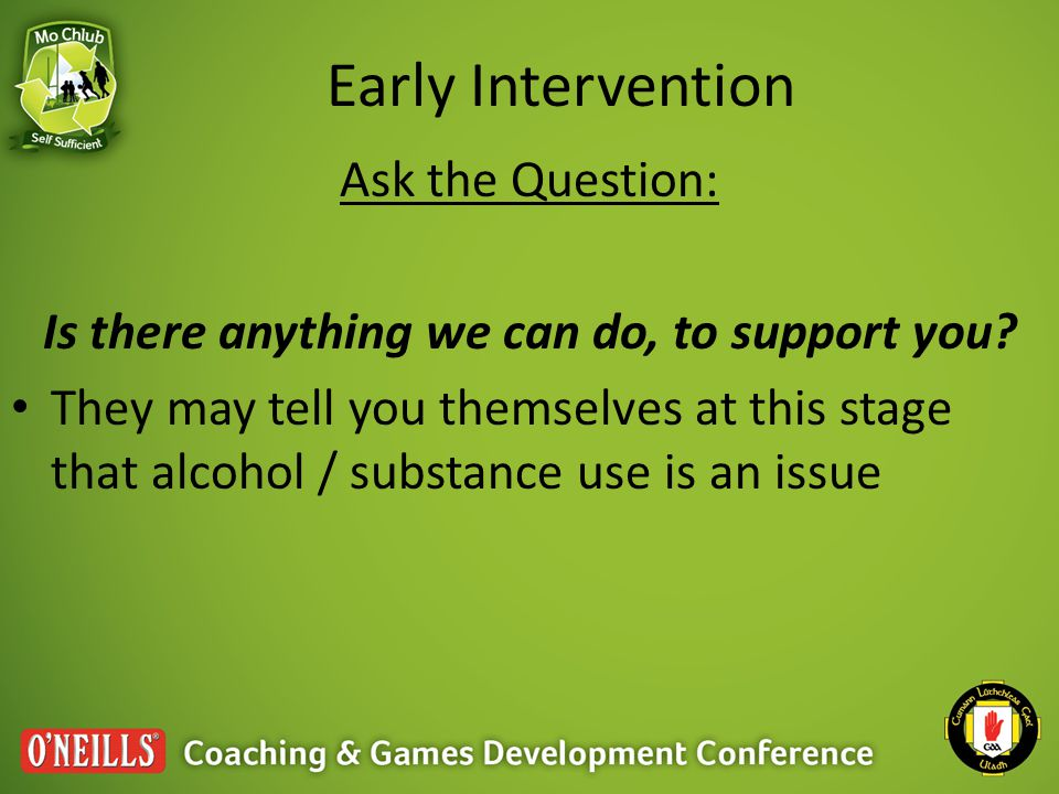 Early Intervention Ask the Question: Is there anything we can do, to support you.