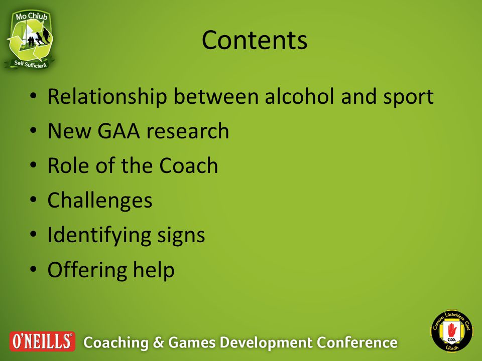 Contents Relationship between alcohol and sport New GAA research Role of the Coach Challenges Identifying signs Offering help