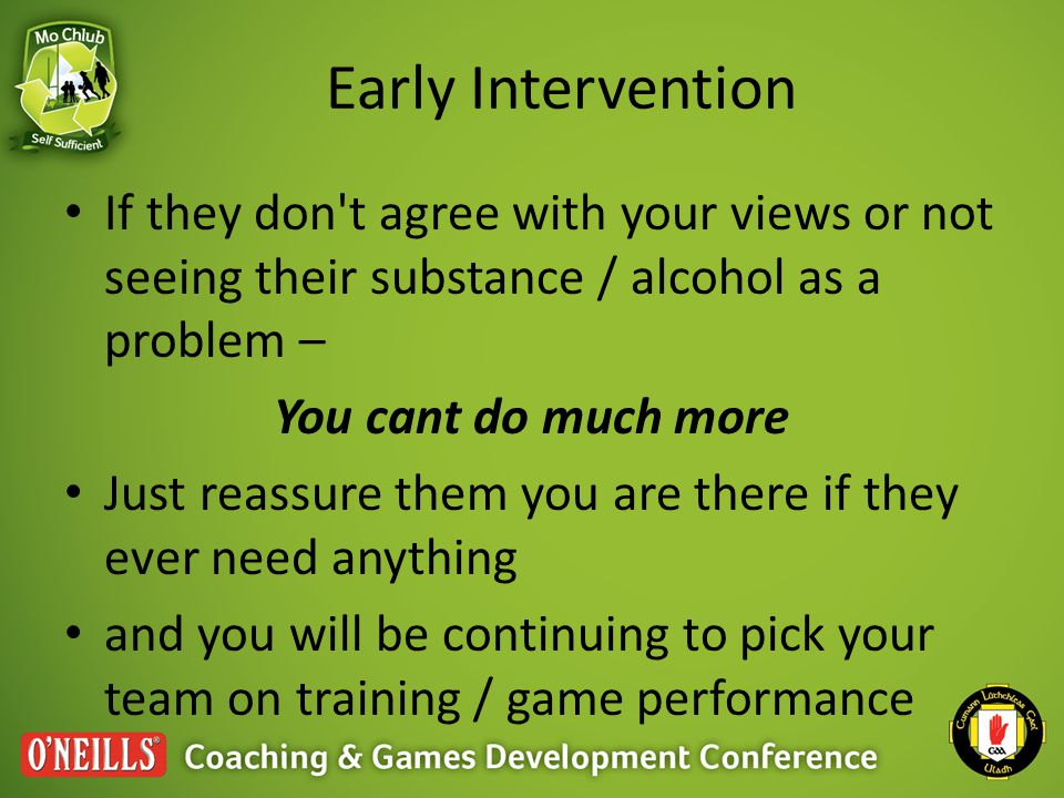 Early Intervention If they don t agree with your views or not seeing their substance / alcohol as a problem – You cant do much more Just reassure them you are there if they ever need anything and you will be continuing to pick your team on training / game performance