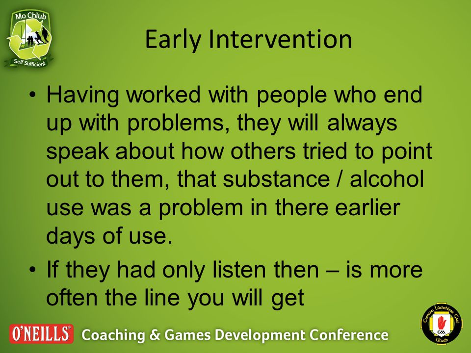 Early Intervention Having worked with people who end up with problems, they will always speak about how others tried to point out to them, that substance / alcohol use was a problem in there earlier days of use.