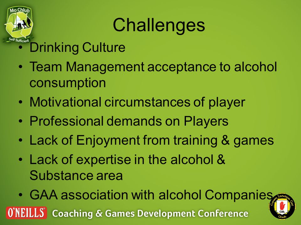 Challenges Drinking Culture Team Management acceptance to alcohol consumption Motivational circumstances of player Professional demands on Players Lack of Enjoyment from training & games Lack of expertise in the alcohol & Substance area GAA association with alcohol Companies