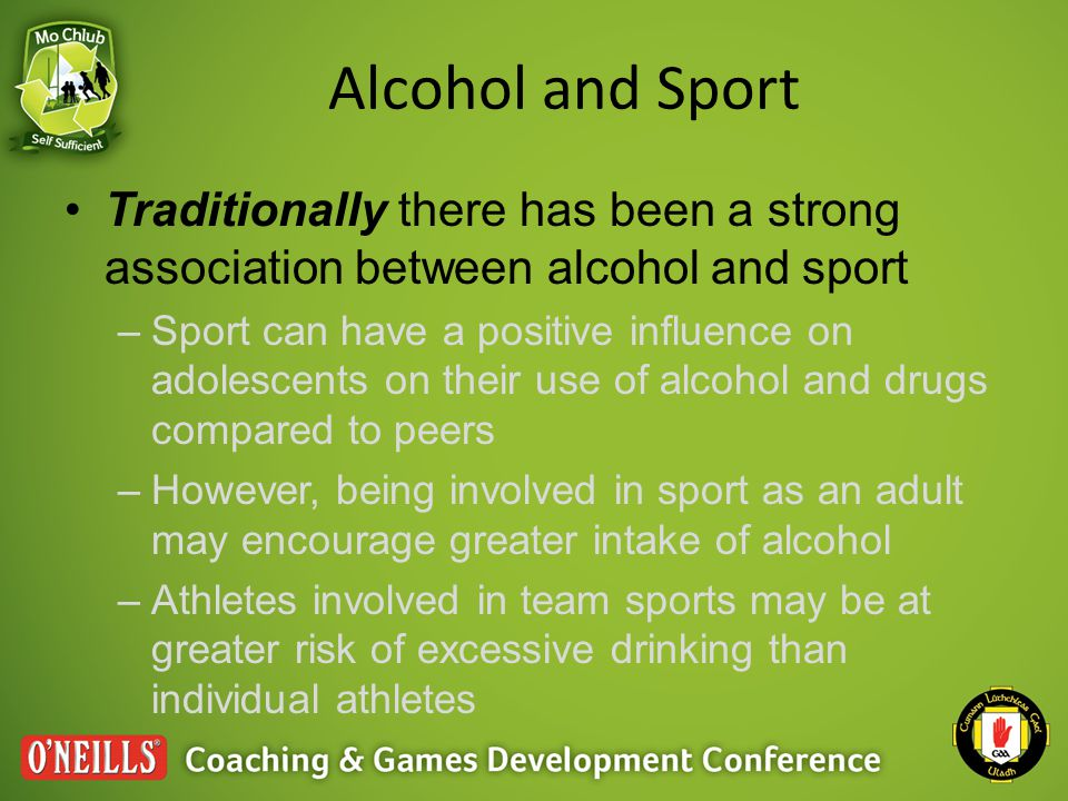 Alcohol and Sport Research has identified that alcohol is: –Commonly associated with team bonding behaviours –Frequently consumed in binges –Heavily associated with both win and lose scenarios –Used as a relief from stress