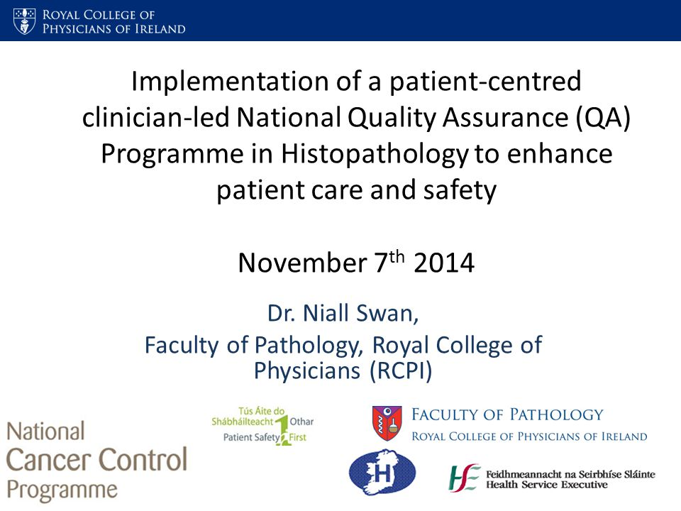 Implementation of a patient-centred clinician-led National Quality Assurance (QA) Programme in Histopathology to enhance patient care and safety November 7 th 2014 Dr.