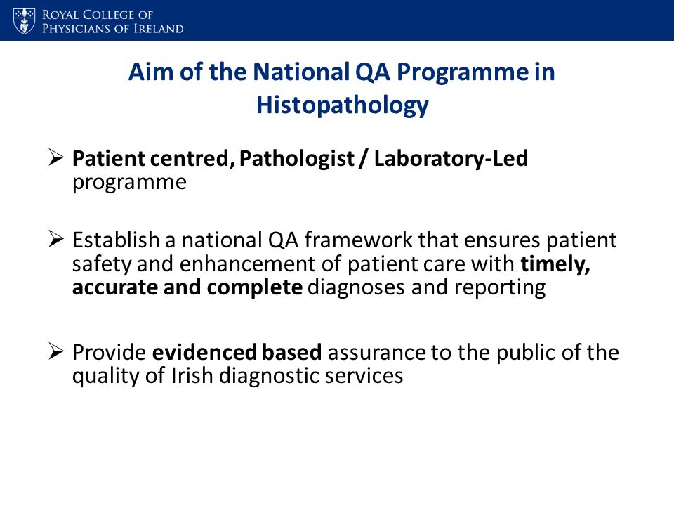 Aim of the National QA Programme in Histopathology  Patient centred, Pathologist / Laboratory-Led programme  Establish a national QA framework that ensures patient safety and enhancement of patient care with timely, accurate and complete diagnoses and reporting  Provide evidenced based assurance to the public of the quality of Irish diagnostic services