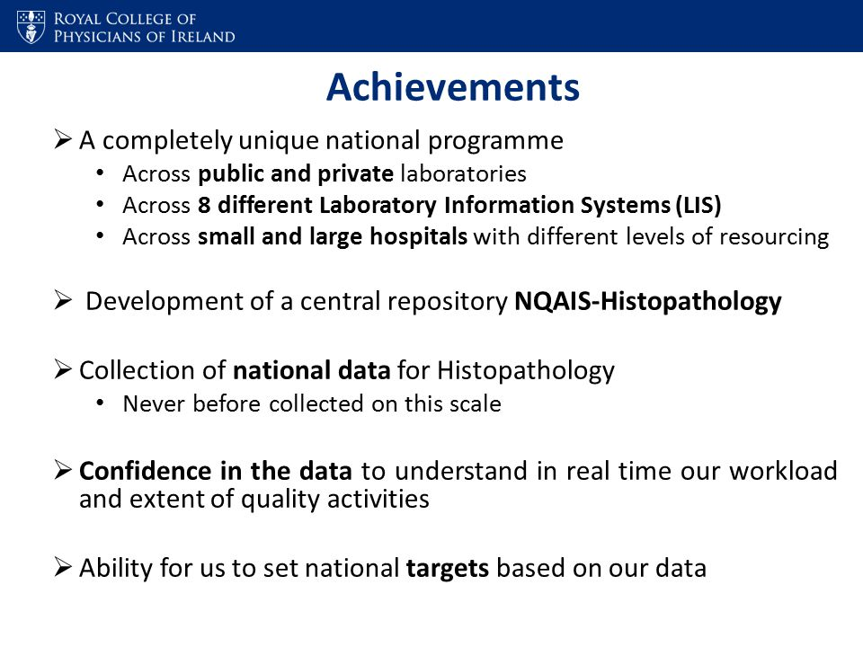 Achievements  A completely unique national programme Across public and private laboratories Across 8 different Laboratory Information Systems (LIS) Across small and large hospitals with different levels of resourcing  Development of a central repository NQAIS-Histopathology  Collection of national data for Histopathology Never before collected on this scale  Confidence in the data to understand in real time our workload and extent of quality activities  Ability for us to set national targets based on our data