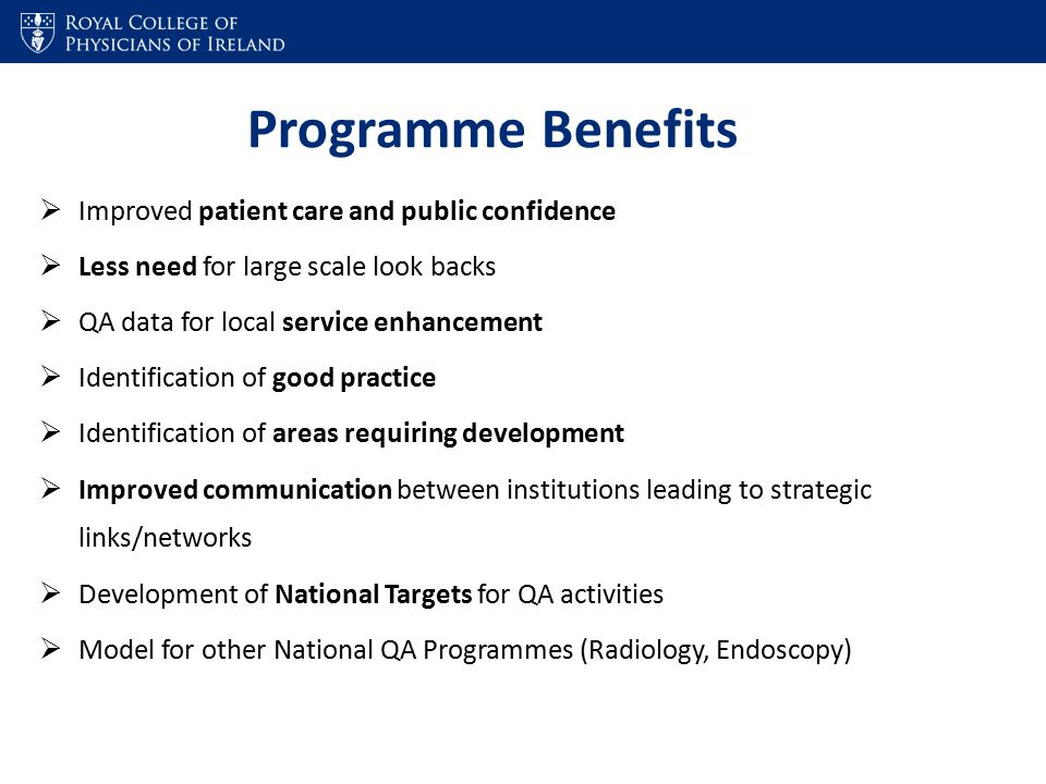 Programme Benefits  Improved patient care and public confidence  Less need for large scale look backs  QA data for local service enhancement  Identification of good practice  Identification of areas requiring development  Improved communication between institutions leading to strategic links/networks  Development of National Targets for QA activities  Model for other National QA Programmes (Radiology, Endoscopy)