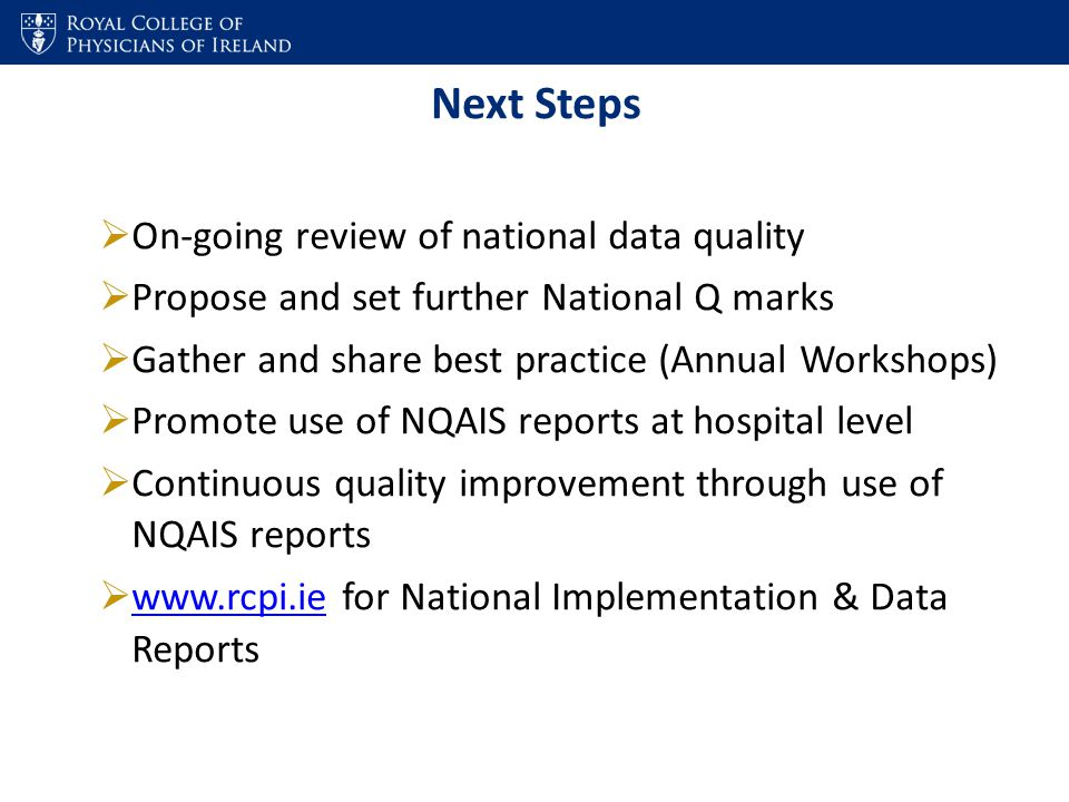 Next Steps  On-going review of national data quality  Propose and set further National Q marks  Gather and share best practice (Annual Workshops)  Promote use of NQAIS reports at hospital level  Continuous quality improvement through use of NQAIS reports  www.rcpi.ie for National Implementation & Data Reports www.rcpi.ie