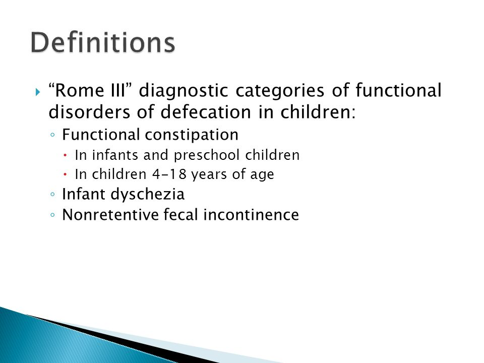  Infants and toddlers: 2 or more of the following present for at least 1 month: ◦ 2 or fewer defecations/week ◦ At least 1 episode of incontinence after being toilet trained ◦ Hx of excessive stool retention ◦ Hx of painful or hard bowel movements ◦ Presence of large fecal mass in the rectum ◦ Hx of large-diameter stools that may obstruct the toilet