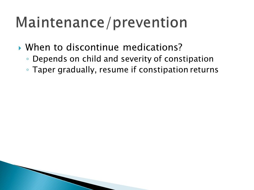  When to discontinue medications? ◦ Depends on child and severity of constipation ◦ Taper gradually, resume if constipation returns