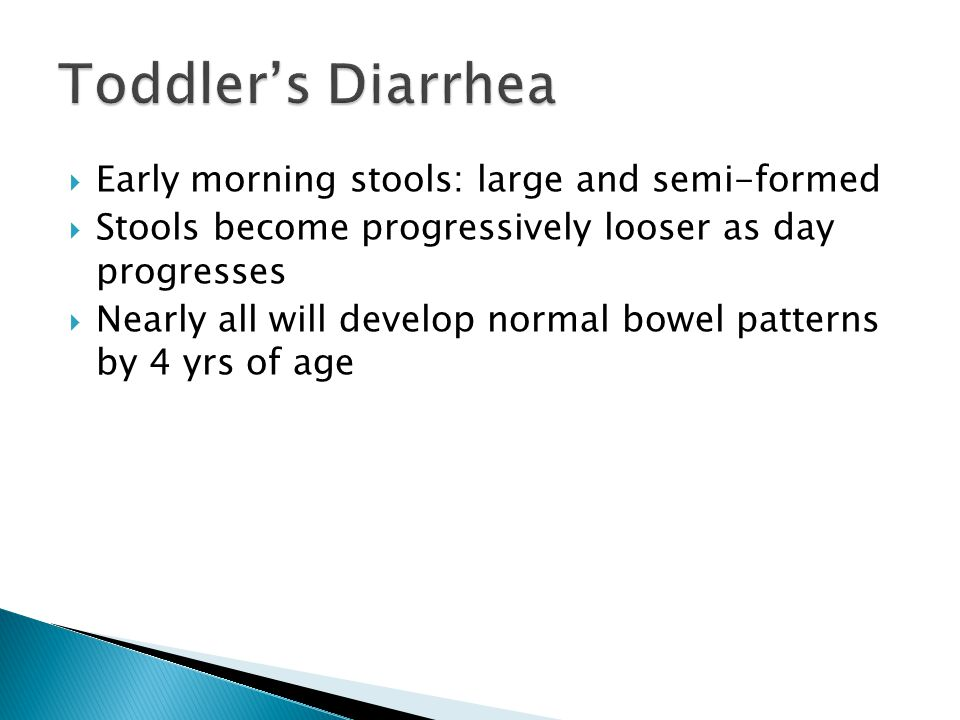  Early morning stools: large and semi-formed  Stools become progressively looser as day progresses  Nearly all will develop normal bowel patterns b