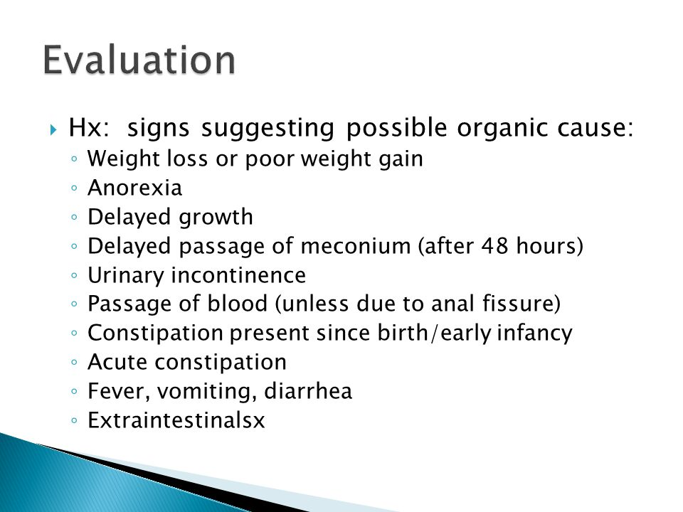  Hx: signs suggesting possible organic cause: ◦ Weight loss or poor weight gain ◦ Anorexia ◦ Delayed growth ◦ Delayed passage of meconium (after 48 h