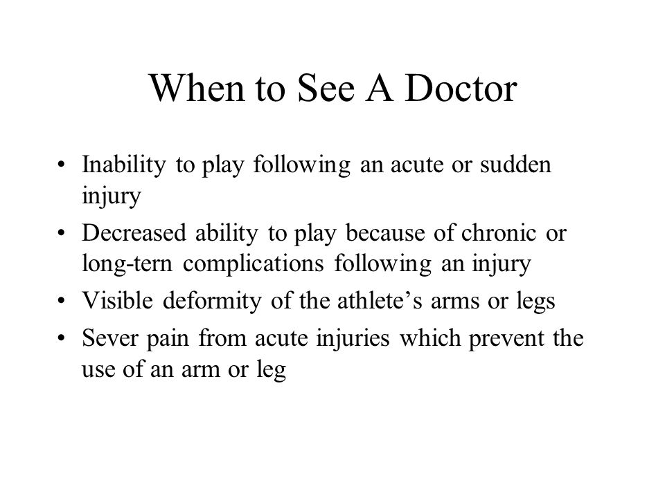 When to See A Doctor Inability to play following an acute or sudden injury Decreased ability to play because of chronic or long-tern complications fol