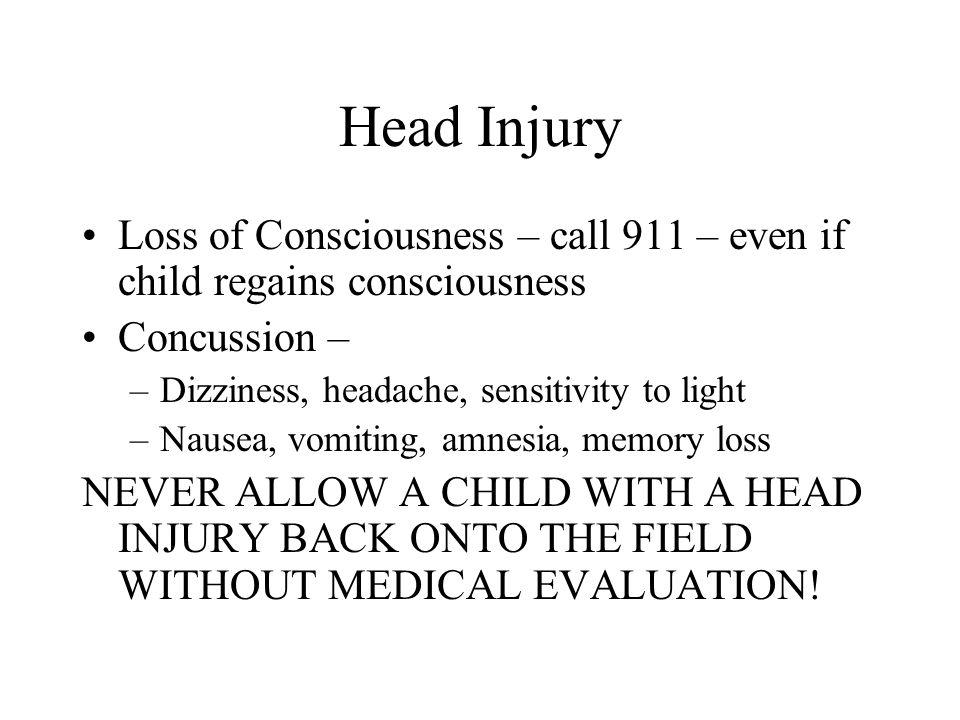 Head Injury Loss of Consciousness – call 911 – even if child regains consciousness Concussion – –Dizziness, headache, sensitivity to light –Nausea, vo