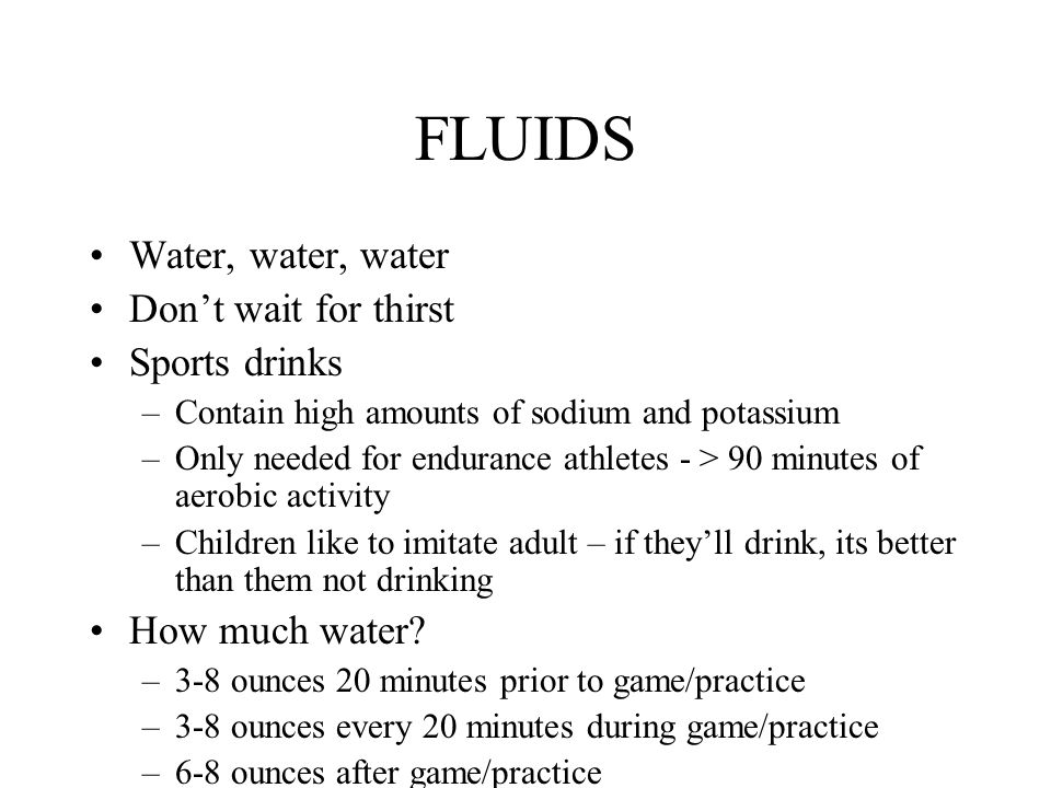FLUIDS Water, water, water Don't wait for thirst Sports drinks –Contain high amounts of sodium and potassium –Only needed for endurance athletes - > 9
