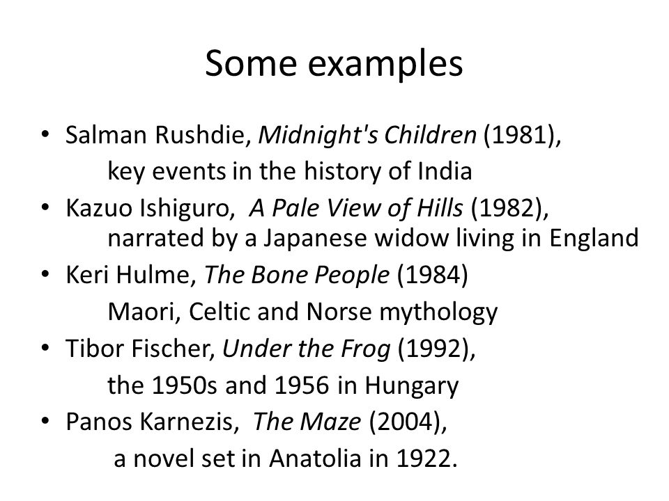 Some examples Salman Rushdie, Midnight's Children (1981), key events in the history of India Kazuo Ishiguro, A Pale View of Hills (1982), narrated by