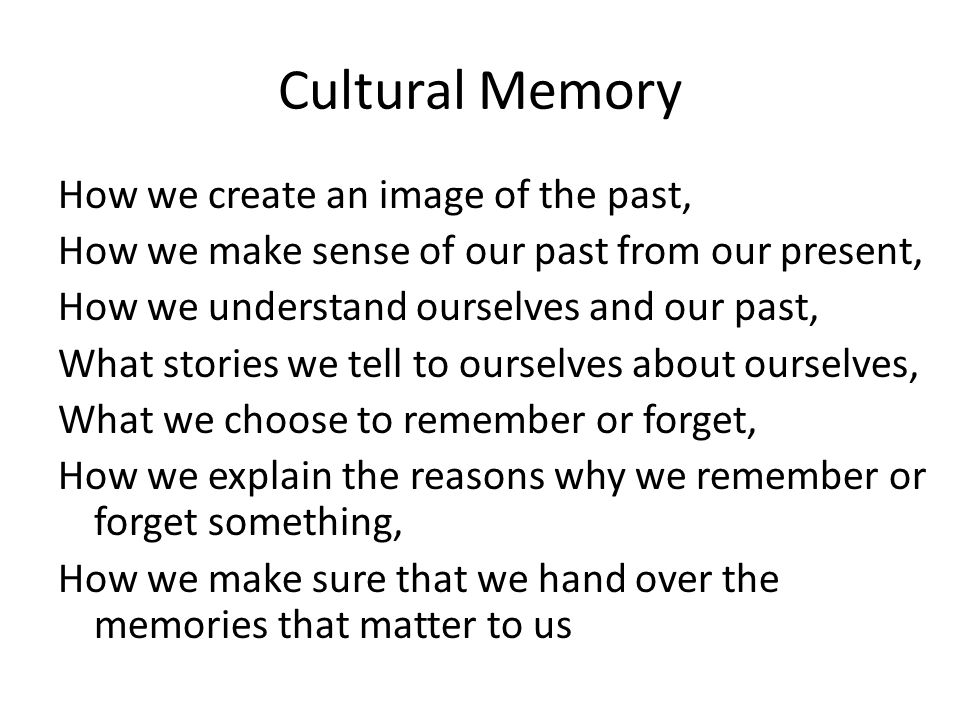 Cultural Memory as a concept introduced to the archaeological disciplines by Jan Assmann Assman's definition: the outer dimension of human memory memory culture (Erinnerungskultur) reference to the past (Vergangenheitsbezug) https://tspace.library.utoronto.ca/citd/holtorf/2.0.html