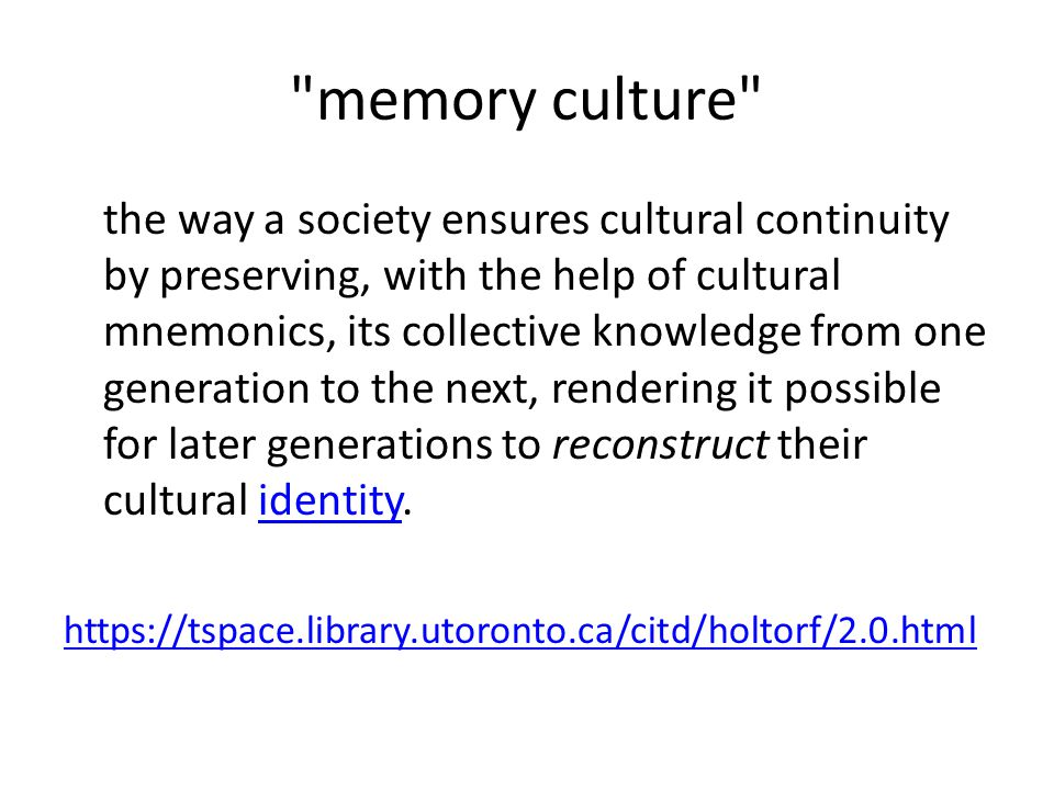 memory culture the way a society ensures cultural continuity by preserving, with the help of cultural mnemonics, its collective knowledge from one generation to the next, rendering it possible for later generations to reconstruct their cultural identity.