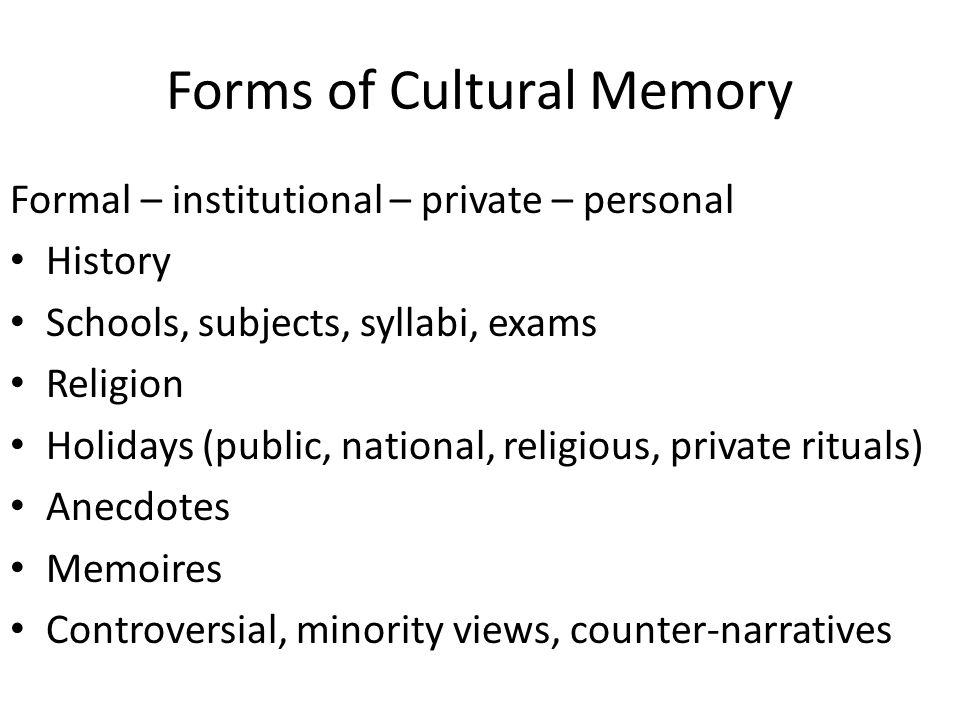 Forms of Cultural Memory Formal – institutional – private – personal History Schools, subjects, syllabi, exams Religion Holidays (public, national, re
