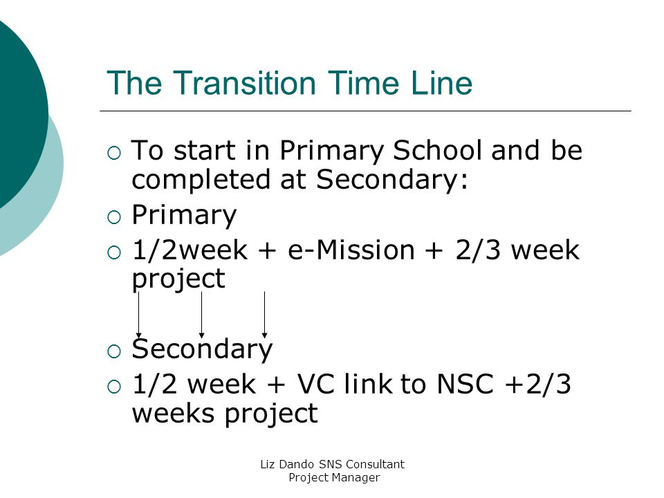 Liz Dando SNS Consultant Project Manager The Transition Time Line  To start in Primary School and be completed at Secondary:  Primary  1/2week + e-Mission + 2/3 week project  Secondary  1/2 week + VC link to NSC +2/3 weeks project