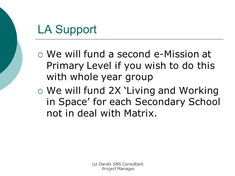 Liz Dando SNS Consultant Project Manager LA Support  We will fund a second e-Mission at Primary Level if you wish to do this with whole year group  We will fund 2X 'Living and Working in Space' for each Secondary School not in deal with Matrix.