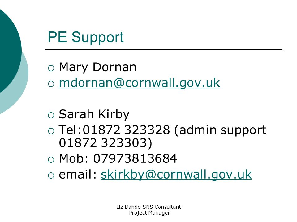 Liz Dando SNS Consultant Project Manager PE Support  Mary Dornan  mdornan@cornwall.gov.uk mdornan@cornwall.gov.uk  Sarah Kirby  Tel:01872 323328 (admin support 01872 323303)  Mob: 07973813684  email: skirkby@cornwall.gov.ukskirkby@cornwall.gov.uk